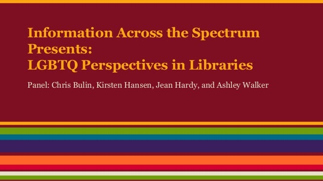 Information Across the Spectrum Presents: LGBTQ Perspectives in Libraries Panel: Chris Bulin, Kirsten Hansen, Jean Hardy, ...