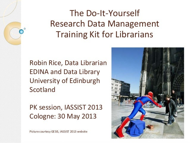 The Do-It-YourselfResearch Data ManagementTraining Kit for LibrariansRobin Rice, Data LibrarianEDINA and Data LibraryUnive...