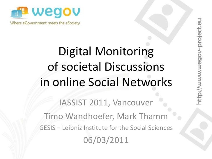 Digital Monitoring  of societal Discussionsin online Social Networks    IASSIST 2011, Vancouver Timo Wandhoefer, Mark Tham...