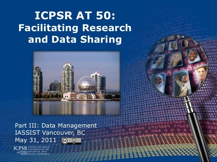 ICPSR AT 50:Facilitating Research and Data Sharing<br />Part III: Data Management<br />IASSIST Vancouver, BC<br />May 31, ...