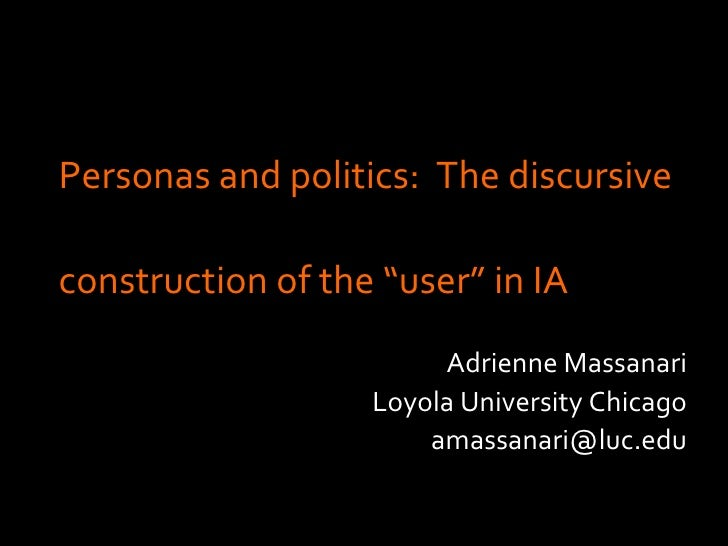 "Personas and politics:  The discursive  construction of the ""user"" in IA <ul><ul><li>Adrienne Massanari </li></ul></ul><ul..."