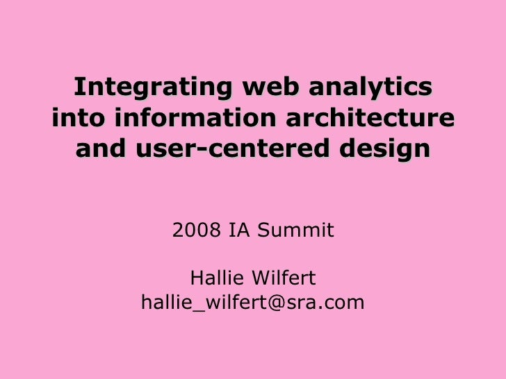 Integrating web analytics into information architecture and user-centered design 2008 IA Summit Hallie Wilfert [email_addr...