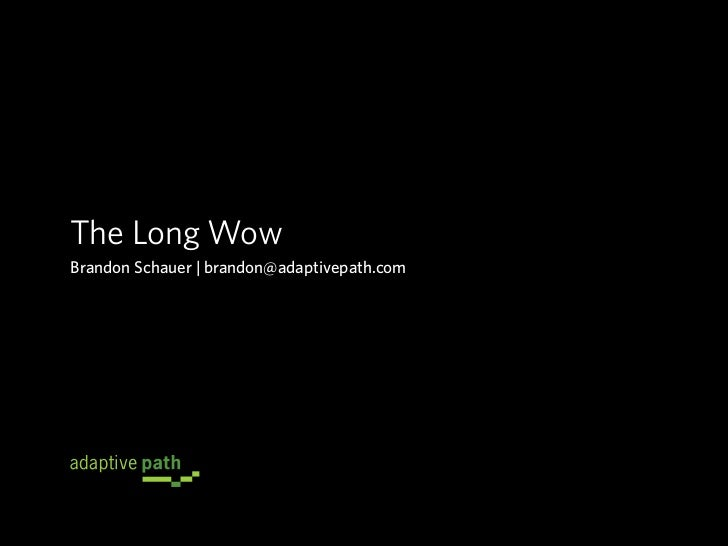 The Long Wow Brandon Schauer | brandon@adaptivepath.com