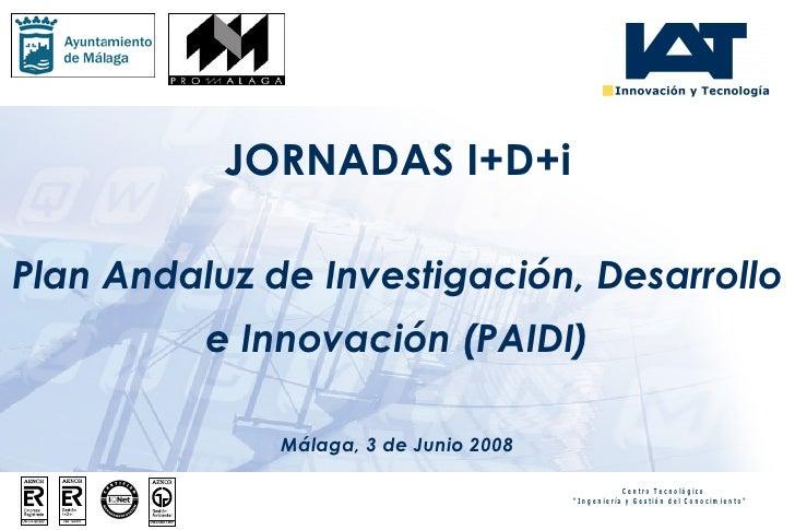 Plan Andaluz de Investigación, Desarrollo e Innovación (PAIDI) Málaga, 3 de Junio 2008 JORNADAS I+D+i