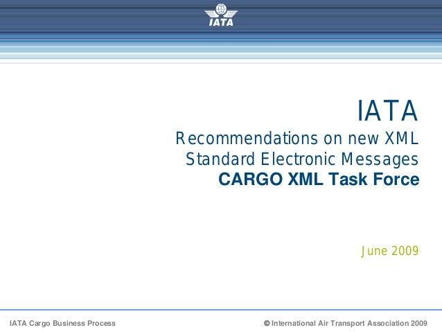 IATA Cargo Business Process © International Air Transport Association 2009 IATA Recommendations on new XML Standard Electr...