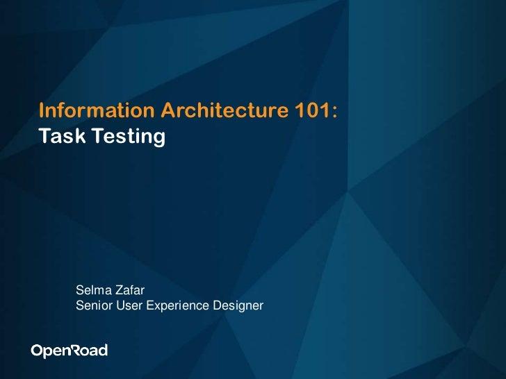 Information Architecture 101:Task Testing<br />Selma Zafar<br />Senior User Experience Designer<br />