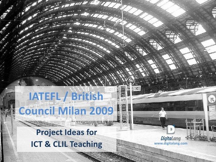 IATEFL / British Council Milan 2009     Project Ideas for   ICT & CLIL Teaching   www.digitalang.com