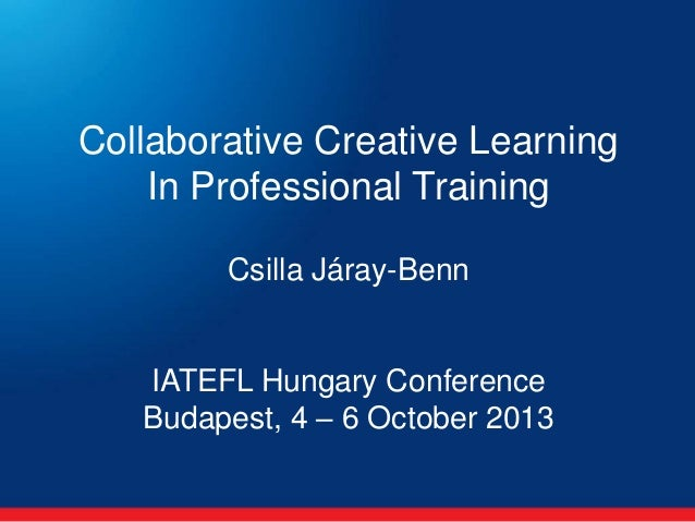 Collaborative Creative Learning In Professional Training Csilla Járay-Benn  IATEFL Hungary Conference Budapest, 4 – 6 Octo...