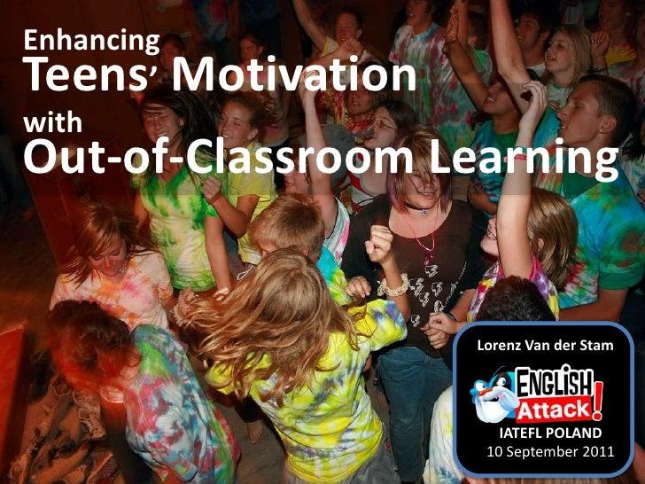 Enhancing Teens' MotivationwithOut-of-Classroom Learning<br />Lorenz Van der Stam<br />IATEFL POLAND<br />10 September 201...
