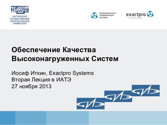 Обеспечение Качества Высоконагруженных Систем Иосиф Иткин, Exactpro Systems Вторая Лекция в ИАТЭ 27 ноября 2013