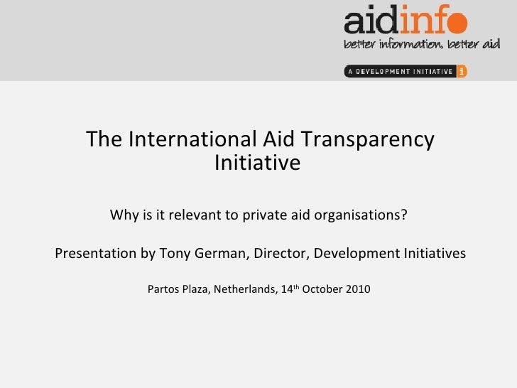 The International Aid Transparency Initiative  Why is it relevant to private aid organisations?  Presentation by Tony Germ...