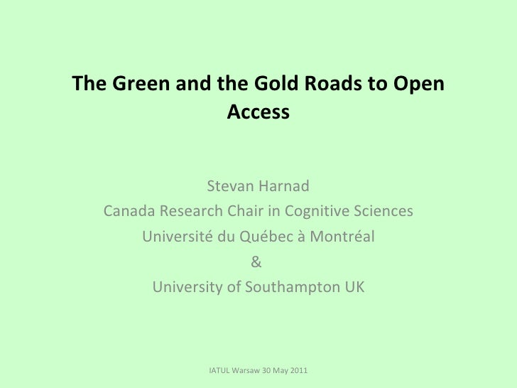 The Green and the Gold Roads to Open Access Stevan Harnad Canada Research Chair in Cognitive Sciences Université du Québec...