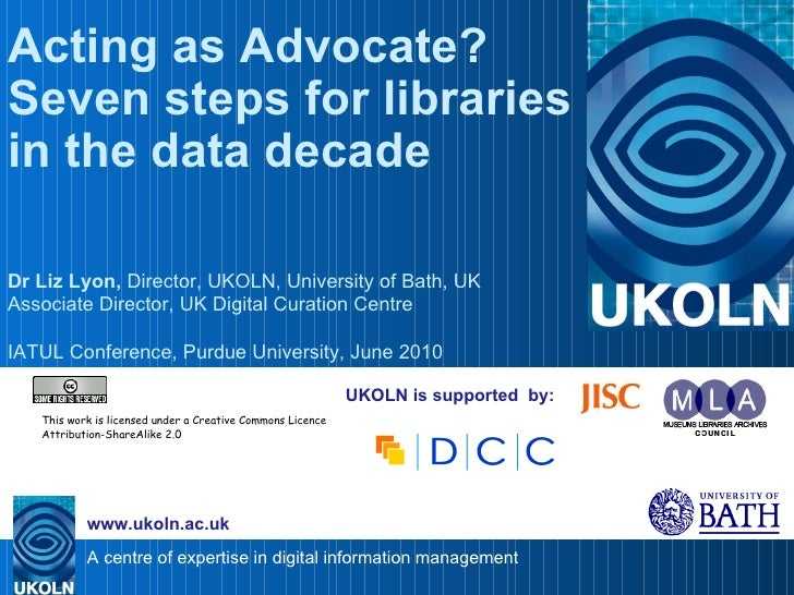 UKOLN is supported  by: Acting as Advocate? Seven steps for libraries in the data decade  Dr Liz Lyon,  Director, UKOLN, U...