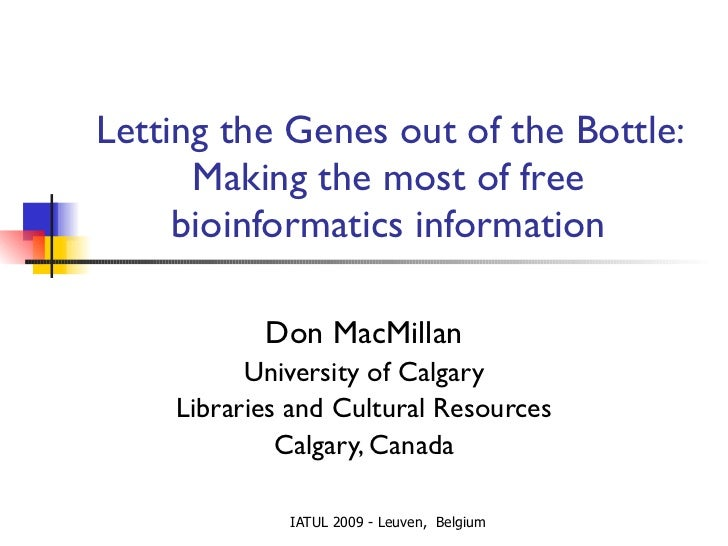 Letting the Genes out of the Bottle: Making the most of free bioinformatics information Don MacMillan University of Calgar...
