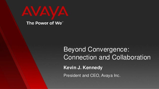 Beyond Convergence:Connection and CollaborationPresident and CEO, Avaya Inc.Kevin J. Kennedy