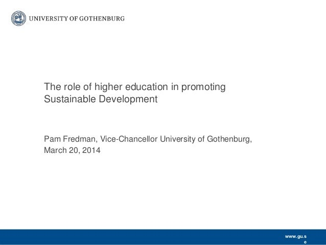www.gu.s e Pam Fredman, Vice-Chancellor University of Gothenburg, March 20, 2014 The role of higher education in promoting...