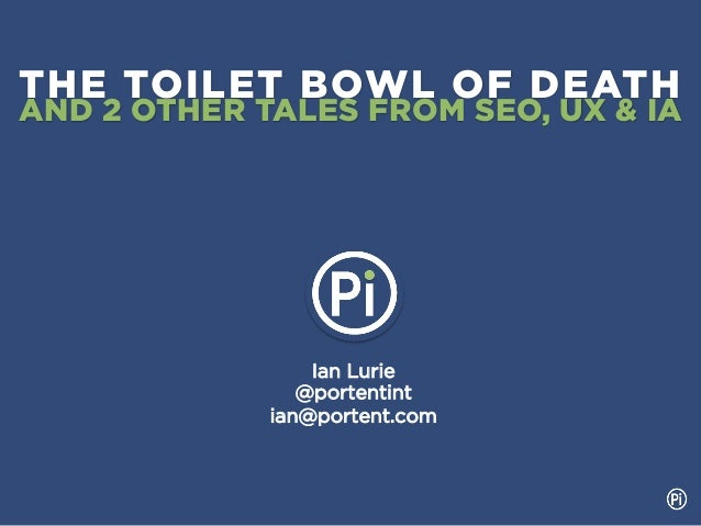 THE TOILET BOWL OF DEATHAND 2 OTHER TALES FROM SEO, UX & IA                 Ian Lurie                @portentint          ...