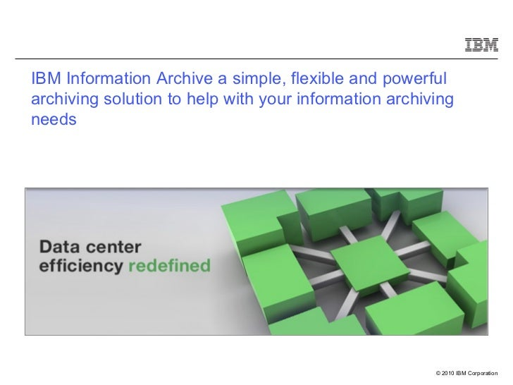 IBM Information Archive a simple, flexible and powerful archiving solution to help with your information archiving needs