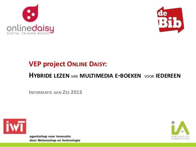 VEP project ONLINE DAISY: HYBRIDE LEZEN VAN MULTIMEDIA E-BOEKEN VOOR IEDEREEN INFORMATIE AAN ZEE 2013