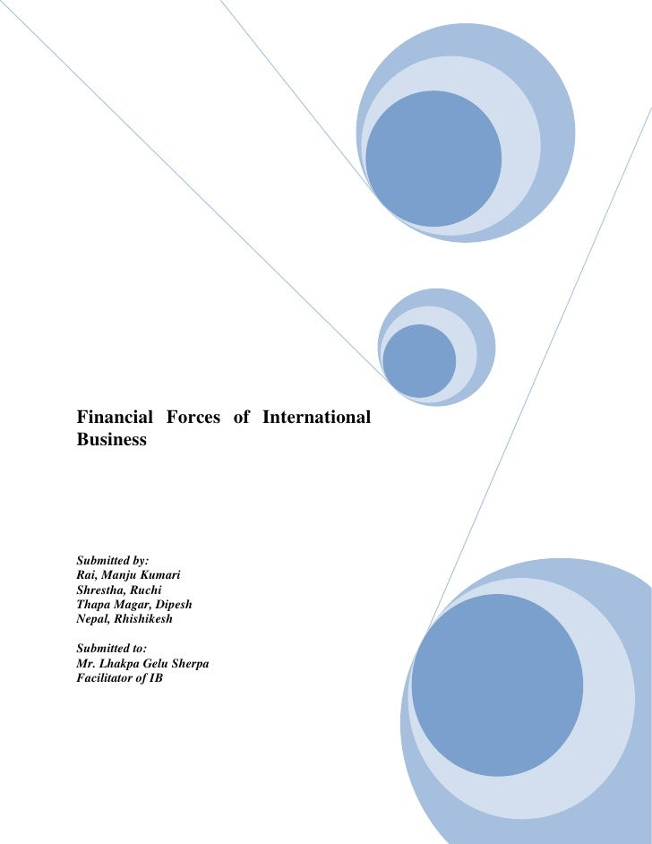 Financial Forces of InternationalBusinessSubmitted by:Rai, Manju KumariShrestha, RuchiThapa Magar, DipeshNepal, Rhishikesh...