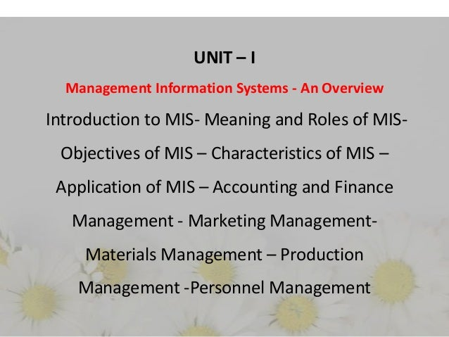 UNIT – I Management Information Systems - An Overview  Introduction to MIS- Meaning and Roles of MISObjectives of MIS – Ch...