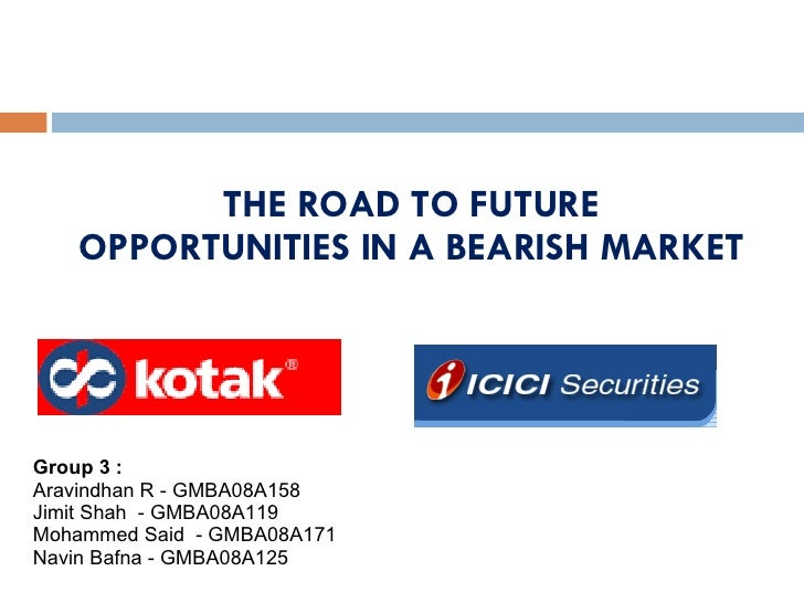 THE ROAD TO FUTURE OPPORTUNITIES IN A BEARISH MARKET Group 3 : Aravindhan R - GMBA08A158 Jimit Shah  - GMBA08A119  Mohamme...