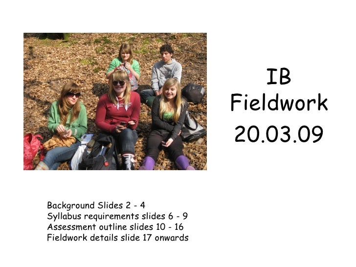 IB Fieldwork 20.03.09 Background Slides 2 - 4 Syllabus requirements slides 6 - 9  Assessment outline slides 10 - 16 Fieldw...