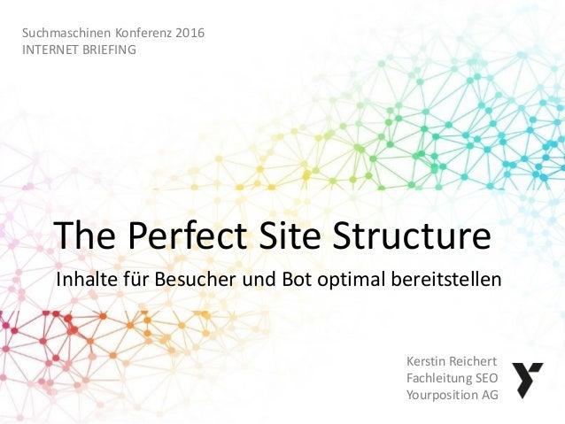 The Perfect Site Structure Inhalte für Besucher und Bot optimal bereitstellen Kerstin Reichert Fachleitung SEO Yourpositio...