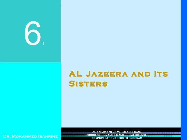 AL Jazeera and Its Sisters 6 1 Dr. Mohammed Ibahrine AL AKHAWAYN UNIVERSITY in IFRANE SCHOOL OF HUMANITIES AND SOCIAL SCIE...