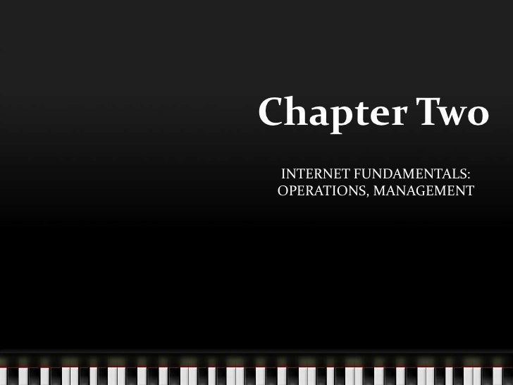 Chapter Two<br />INTERNET FUNDAMENTALS: OPERATIONS, MANAGEMENT<br />