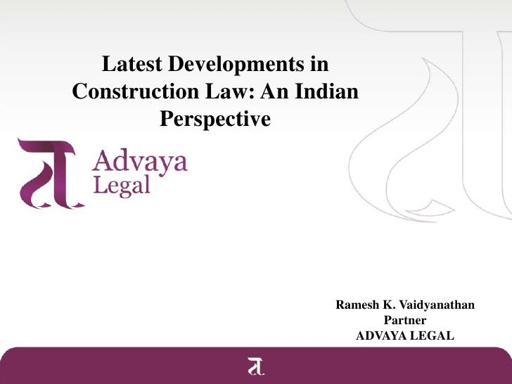 Latest Developments in Construction Law: An Indian Perspective<br />Ramesh K. Vaidyanathan<br />Partner<br />ADVAYA LEGAL<...