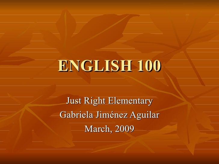ENGLISH 100 Just Right Elementary Gabriela Jiménez Aguilar March, 2009