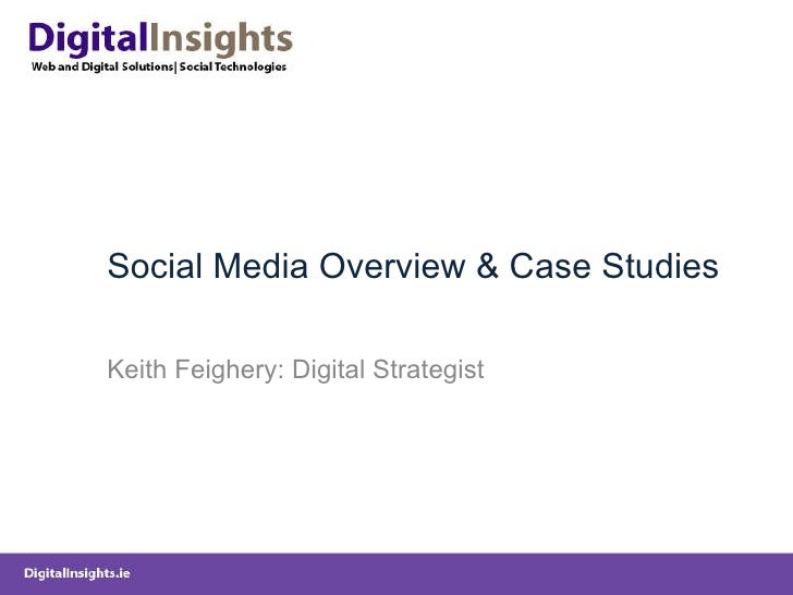 Social Media Overview & Case Studies Keith Feighery: Digital Strategist