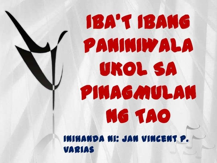 IBA'T IBANG   PANINIWALA     UKOL SA   PINAGMULAN      NG TAOInihanda ni: Jan Vincent P.Varias