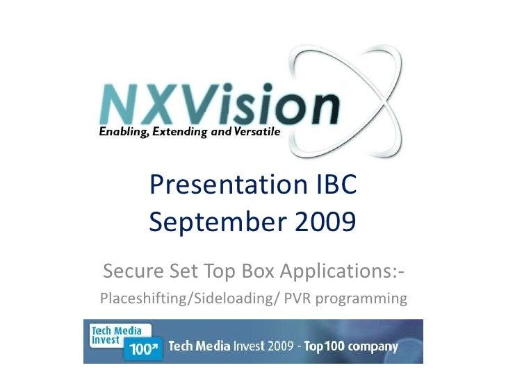 Presentation IBC September 2009<br />Secure Set Top Box Applications:-<br />Placeshifting/Sideloading/ PVR programming<br />
