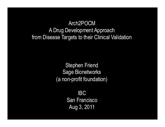 Arch2POCM        A Drug Development Approachfrom Disease Targets to their Clinical Validation               Stephen Friend...