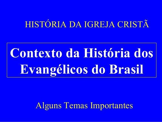 HISTÓRIA DA IGREJA CRISTÃ  Contexto da História dos Evangélicos do Brasil Alguns Temas Importantes
