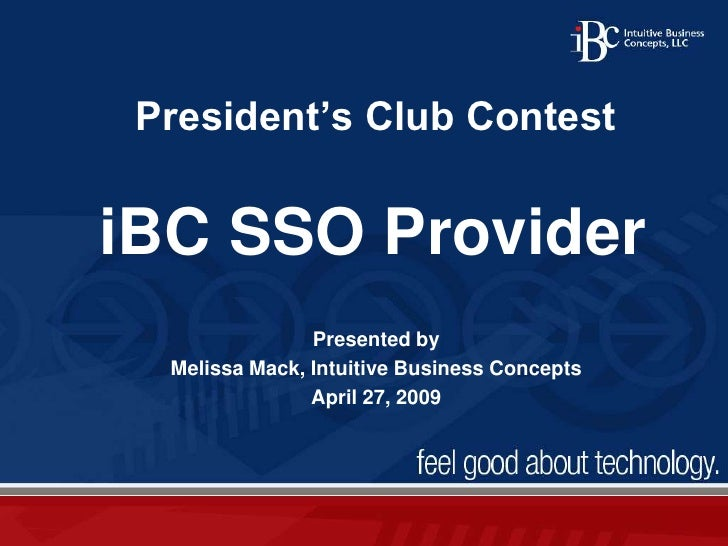 President's Club Contest<br />iBC SSO Provider<br />Presented by <br />Melissa Mack, Intuitive Business Concepts<br />Apri...