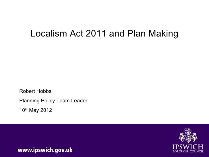 Localism Act 2011 and Plan MakingRobert HobbsPlanning Policy Team Leader10th May 2012