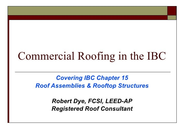 Commercial Roofing in the IBC <ul><ul><li>Covering IBC Chapter 15 </li></ul></ul><ul><ul><li>Roof Assemblies & Rooftop Str...