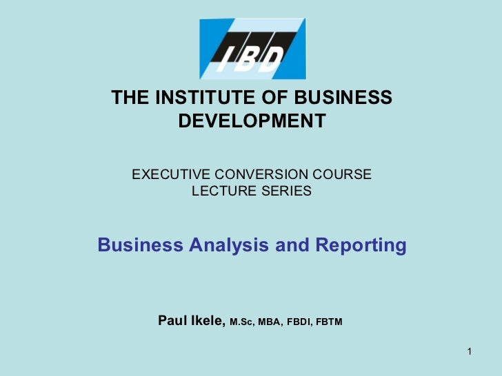 THE INSTITUTE OF BUSINESS DEVELOPMENT EXECUTIVE CONVERSION COURSE LECTURE SERIES Business Analysis and Reporting Paul Ikel...