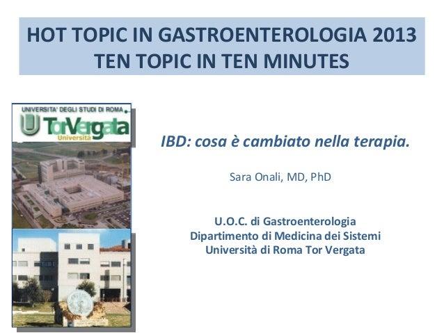 HOT TOPIC IN GASTROENTEROLOGIA 2013 TEN TOPIC IN TEN MINUTES  IBD: cosa è cambiato nella terapia. Sara Onali, MD, PhD U.O....