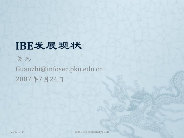 IBE发展现状    关志    Guanzhi@infosec.pku.edu.cn    2007年7月24日     2007-7-24           Identity Based Encryption   1