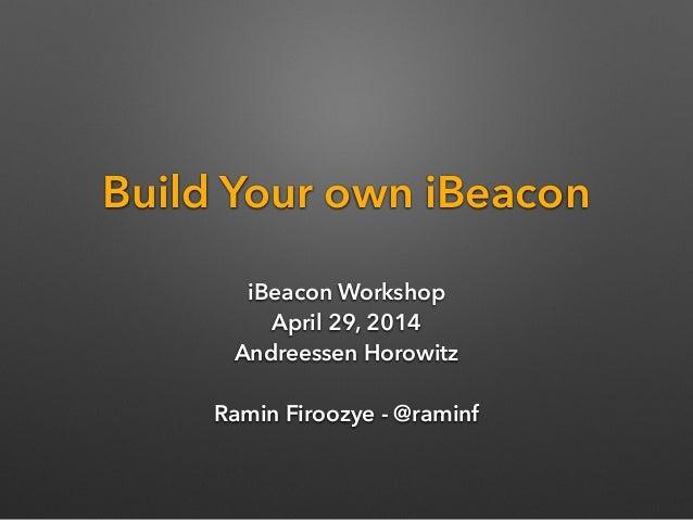 Build Your own iBeacon iBeacon Workshop April 29, 2014 Andreessen Horowitz  Ramin Firoozye - @raminf