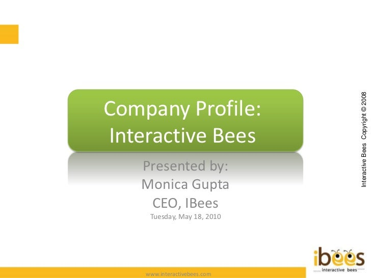 Company Profile: Interactive Bees Presented by: Monica Gupta CEO, IBees Tuesday, June 1, 2010 Interactive Bees  Copyright ...