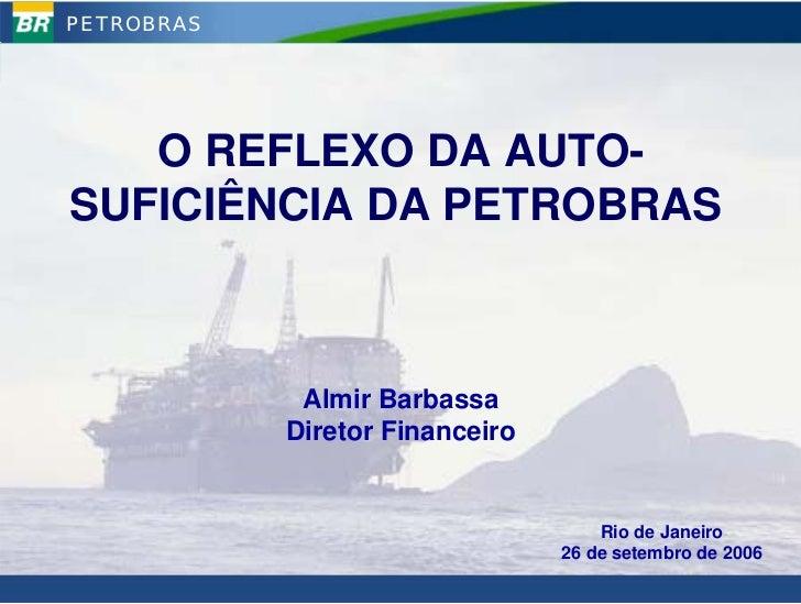PETROBRAS        O REFLEXO DA AUTO- SUFICIÊNCIA DA PETROBRAS                 Almir Barbassa             Diretor Financeiro...