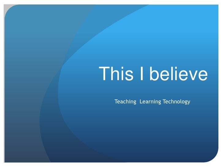 This I believe  Teaching Learning Technology