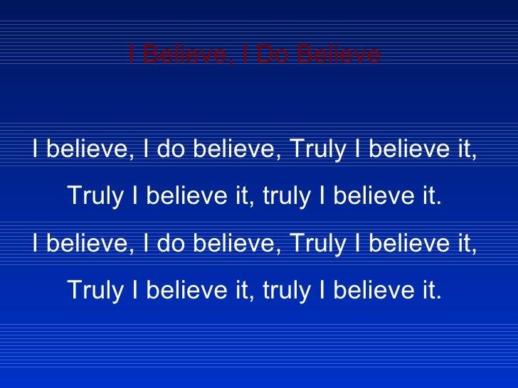 I Believe, I Do Believe  I believe, I do believe, Truly I believe it, Truly I believe it, truly I believe it. I believe, ...