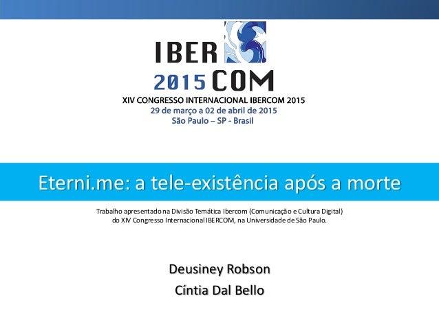 Eterni.me: a tele-existência após a morte Deusiney Robson Cíntia Dal Bello Trabalho apresentado na Divisão Temática Iberco...