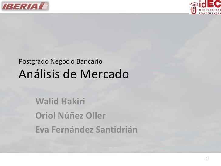 Postgrado Negocio Bancario Análisis de Mercado      Walid Hakiri      Oriol Núñez Oller      Eva Fernández Santidrián     ...